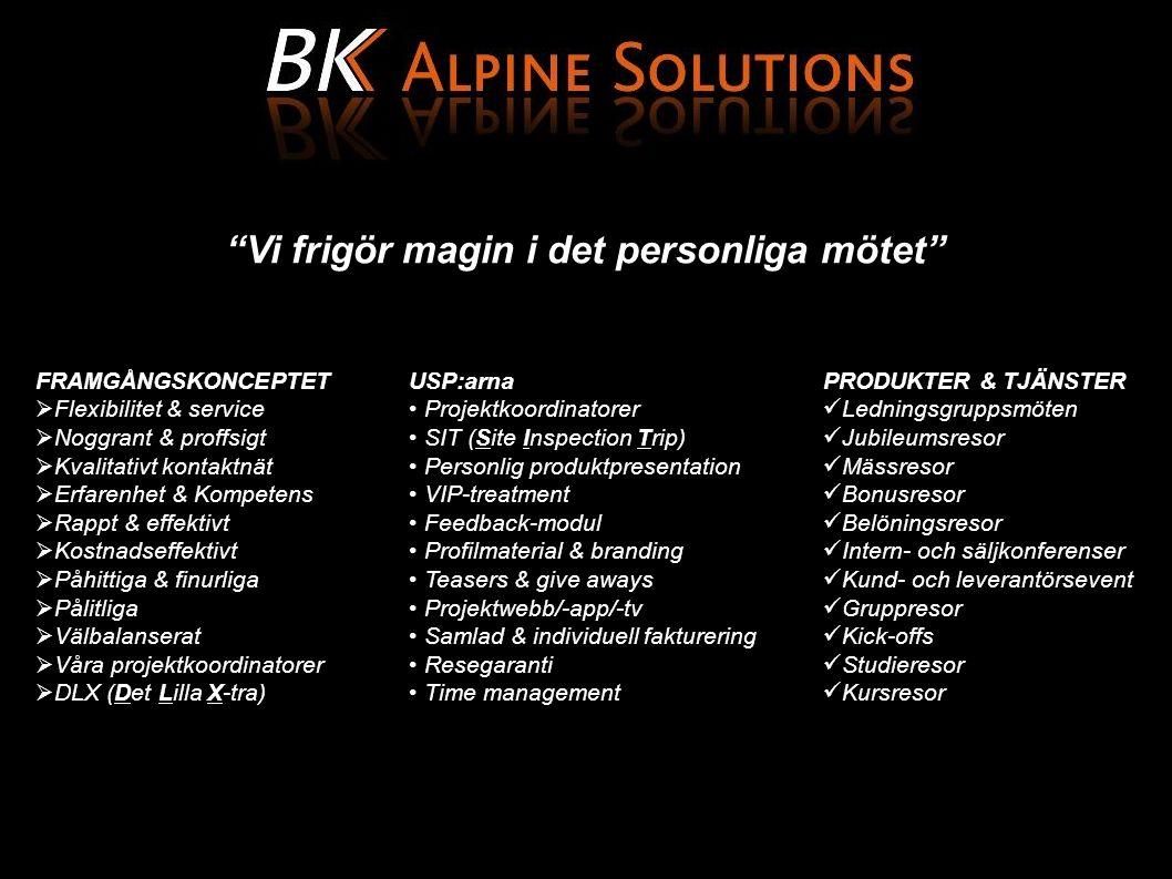 Vi frigör magin i det personliga mötet FRAMGÅNGSKONCEPTET  Flexibilitet & service  Noggrant & proffsigt  Kvalitativt kontaktnät  Erfarenhet & Kompetens  Rappt & effektivt  Kostnadseffektivt  Påhittiga & finurliga  Pålitliga  Välbalanserat  Våra projektkoordinatorer  DLX (Det Lilla X-tra) USP:arna Projektkoordinatorer SIT (Site Inspection Trip) Personlig produktpresentation VIP-treatment Feedback-modul Profilmaterial & branding Teasers & give aways Projektwebb/-app/-tv Samlad & individuell fakturering Resegaranti Time management PRODUKTER & TJÄNSTER Ledningsgruppsmöten Jubileumsresor Mässresor Bonusresor Belöningsresor Intern- och säljkonferenser Kund- och leverantörsevent Gruppresor Kick-offs Studieresor Kursresor