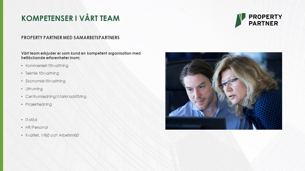 KOMPETENSER I VÅRT TEAM PROPERTY PARTNER MED SAMARBETSPARTNERS Vårt team erbjuder er som kund en kompetent organisation med heltäckande erfarenheter inom; Kommersiell förvaltning Teknisk förvaltning Ekonomisk förvaltning Uthyrning Centrumledning/Marknadsföring Projektledning IT-stöd HR/Personal Kvalitet, Miljö och Arbetsmiljö