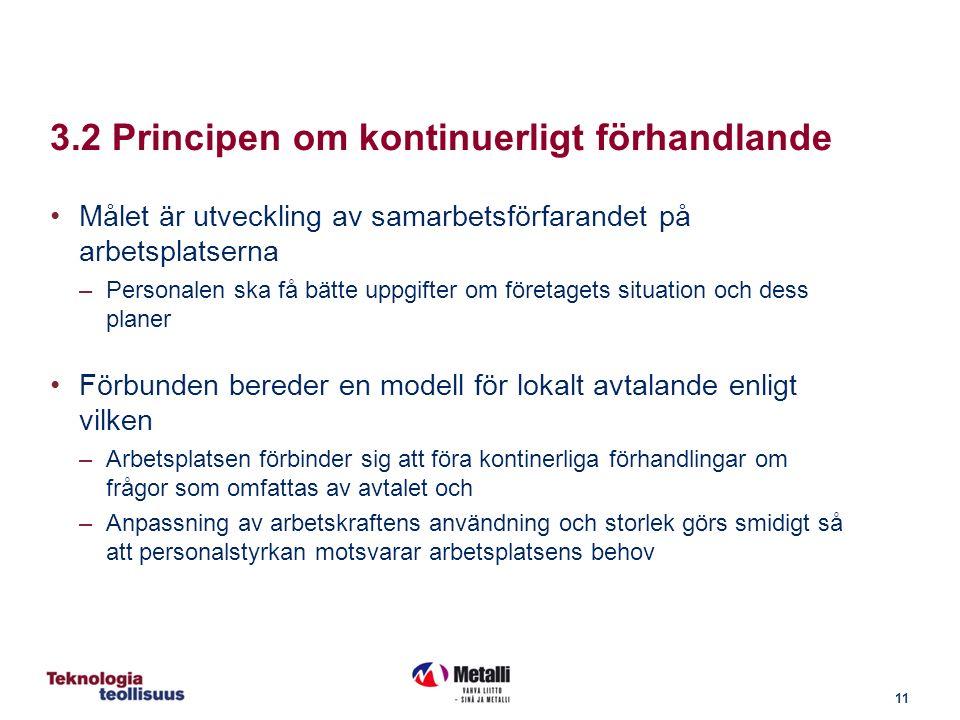 11 3.2 Principen om kontinuerligt förhandlande Målet är utveckling av samarbetsförfarandet på arbetsplatserna –Personalen ska få bätte uppgifter om företagets situation och dess planer Förbunden bereder en modell för lokalt avtalande enligt vilken –Arbetsplatsen förbinder sig att föra kontinerliga förhandlingar om frågor som omfattas av avtalet och –Anpassning av arbetskraftens användning och storlek görs smidigt så att personalstyrkan motsvarar arbetsplatsens behov