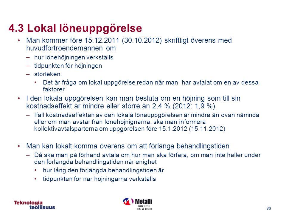 20 4.3 Lokal löneuppgörelse Man kommer före 15.12.2011 (30.10.2012) skriftligt överens med huvudförtroendemannen om –hur lönehöjningen verkställs –tidpunkten för höjningen –storleken Det är fråga om lokal uppgörelse redan när man har avtalat om en av dessa faktorer I den lokala uppgörelsen kan man besluta om en höjning som till sin kostnadseffekt är mindre eller större än 2,4 % (2012: 1,9 %) –Ifall kostnadseffekten av den lokala löneuppgörelsen är mindre än ovan nämnda eller om man avstår från lönehöjnignarna, ska man informera kollektivavtalsparterna om uppgörelsen före 15.1.2012 (15.11.2012) Man kan lokalt komma överens om att förlänga behandlingstiden –Då ska man på förhand avtala om hur man ska förfara, om man inte heller under den förlängda behandlingstiden når enighet hur lång den förlängda behandlingstiden är tidpunkten för när höjningarna verkställs