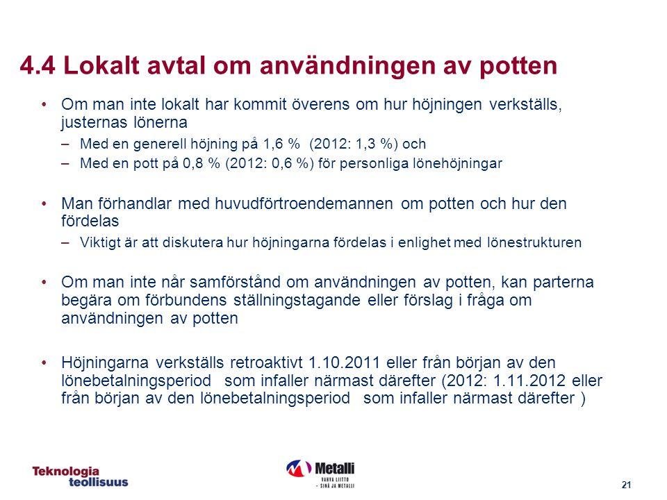 21 4.4 Lokalt avtal om användningen av potten Om man inte lokalt har kommit överens om hur höjningen verkställs, justernas lönerna –Med en generell höjning på 1,6 % (2012: 1,3 %) och –Med en pott på 0,8 % (2012: 0,6 %) för personliga lönehöjningar Man förhandlar med huvudförtroendemannen om potten och hur den fördelas –Viktigt är att diskutera hur höjningarna fördelas i enlighet med lönestrukturen Om man inte når samförstånd om användningen av potten, kan parterna begära om förbundens ställningstagande eller förslag i fråga om användningen av potten Höjningarna verkställs retroaktivt 1.10.2011 eller från början av den lönebetalningsperiod som infaller närmast därefter (2012: 1.11.2012 eller från början av den lönebetalningsperiod som infaller närmast därefter )