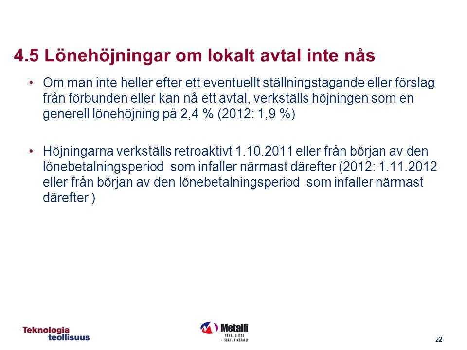 22 4.5 Lönehöjningar om lokalt avtal inte nås Om man inte heller efter ett eventuellt ställningstagande eller förslag från förbunden eller kan nå ett avtal, verkställs höjningen som en generell lönehöjning på 2,4 % (2012: 1,9 %) Höjningarna verkställs retroaktivt 1.10.2011 eller från början av den lönebetalningsperiod som infaller närmast därefter (2012: 1.11.2012 eller från början av den lönebetalningsperiod som infaller närmast därefter )