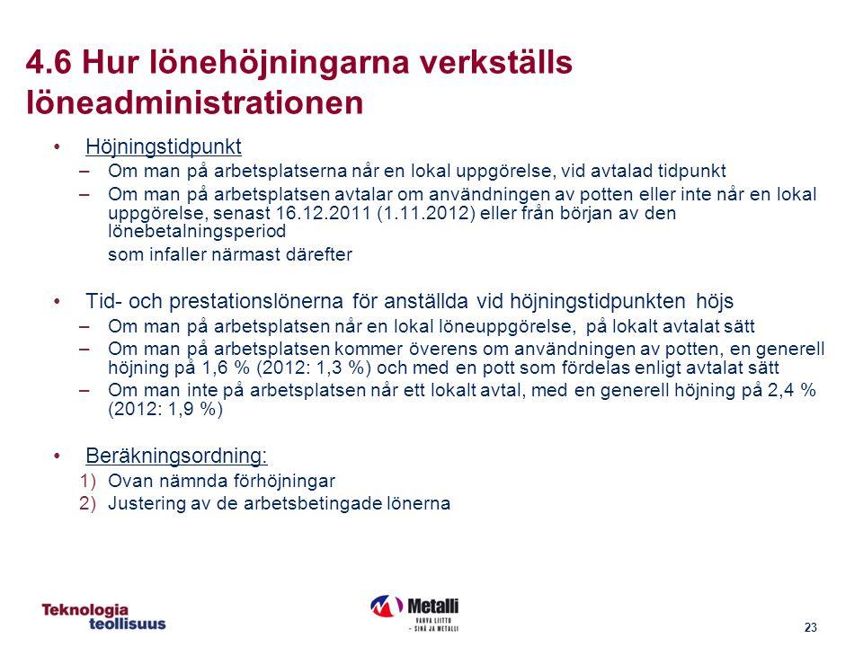 23 4.6 Hur lönehöjningarna verkställs löneadministrationen Höjningstidpunkt –Om man på arbetsplatserna når en lokal uppgörelse, vid avtalad tidpunkt –Om man på arbetsplatsen avtalar om användningen av potten eller inte når en lokal uppgörelse, senast 16.12.2011 (1.11.2012) eller från början av den lönebetalningsperiod som infaller närmast därefter Tid- och prestationslönerna för anställda vid höjningstidpunkten höjs –Om man på arbetsplatsen når en lokal löneuppgörelse, på lokalt avtalat sätt –Om man på arbetsplatsen kommer överens om användningen av potten, en generell höjning på 1,6 % (2012: 1,3 %) och med en pott som fördelas enligt avtalat sätt –Om man inte på arbetsplatsen når ett lokalt avtal, med en generell höjning på 2,4 % (2012: 1,9 %) Beräkningsordning: 1)Ovan nämnda förhöjningar 2)Justering av de arbetsbetingade lönerna