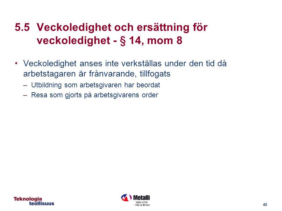 48 5.5Veckoledighet och ersättning för veckoledighet - § 14, mom 8 Veckoledighet anses inte verkställas under den tid då arbetstagaren är frånvarande, tillfogats –Utbildning som arbetsgivaren har beordat –Resa som gjorts på arbetsgivarens order
