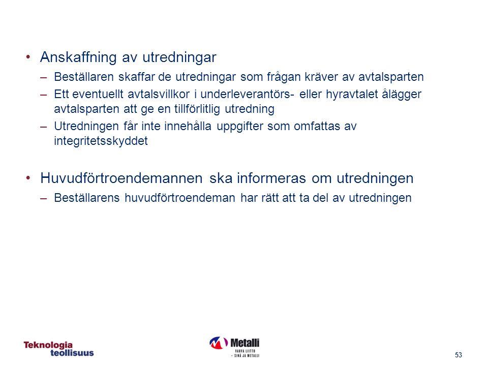53 Anskaffning av utredningar –Beställaren skaffar de utredningar som frågan kräver av avtalsparten –Ett eventuellt avtalsvillkor i underleverantörs- eller hyravtalet ålägger avtalsparten att ge en tillförlitlig utredning –Utredningen får inte innehålla uppgifter som omfattas av integritetsskyddet Huvudförtroendemannen ska informeras om utredningen –Beställarens huvudförtroendeman har rätt att ta del av utredningen