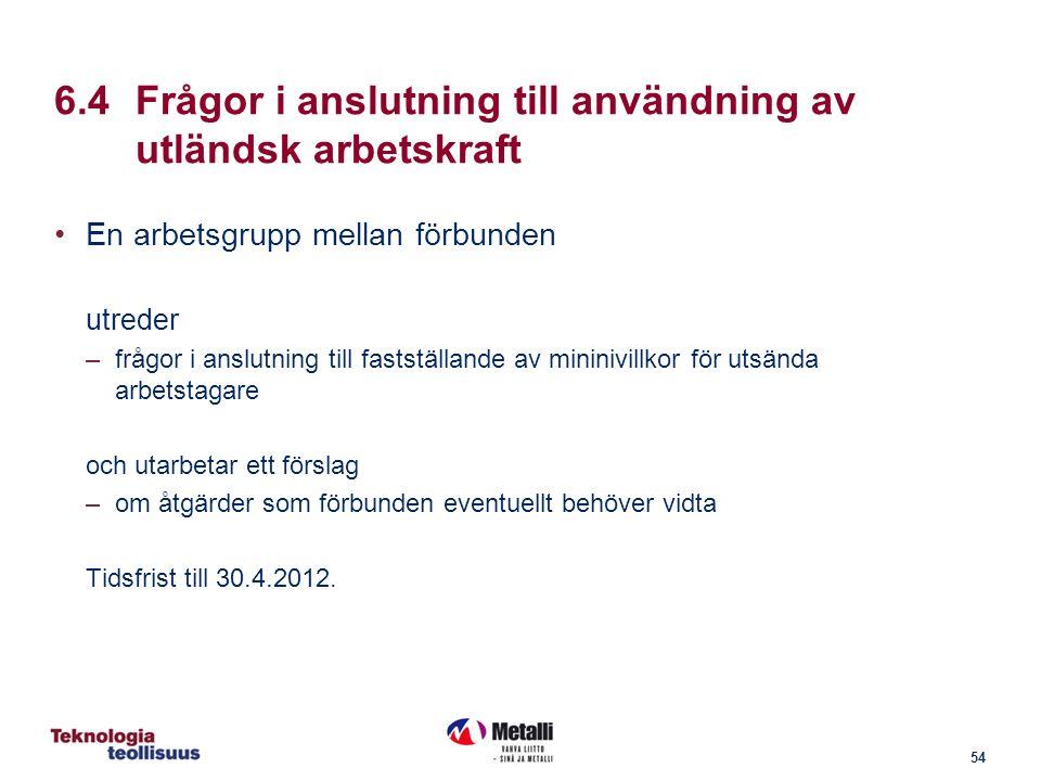 54 6.4Frågor i anslutning till användning av utländsk arbetskraft En arbetsgrupp mellan förbunden utreder –frågor i anslutning till fastställande av mininivillkor för utsända arbetstagare och utarbetar ett förslag –om åtgärder som förbunden eventuellt behöver vidta Tidsfrist till 30.4.2012.