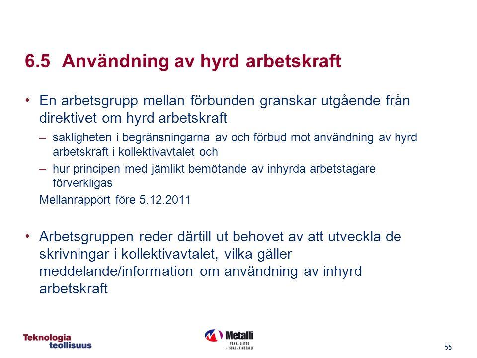 55 6.5Användning av hyrd arbetskraft En arbetsgrupp mellan förbunden granskar utgående från direktivet om hyrd arbetskraft –sakligheten i begränsningarna av och förbud mot användning av hyrd arbetskraft i kollektivavtalet och –hur principen med jämlikt bemötande av inhyrda arbetstagare förverkligas Mellanrapport före 5.12.2011 Arbetsgruppen reder därtill ut behovet av att utveckla de skrivningar i kollektivavtalet, vilka gäller meddelande/information om användning av inhyrd arbetskraft