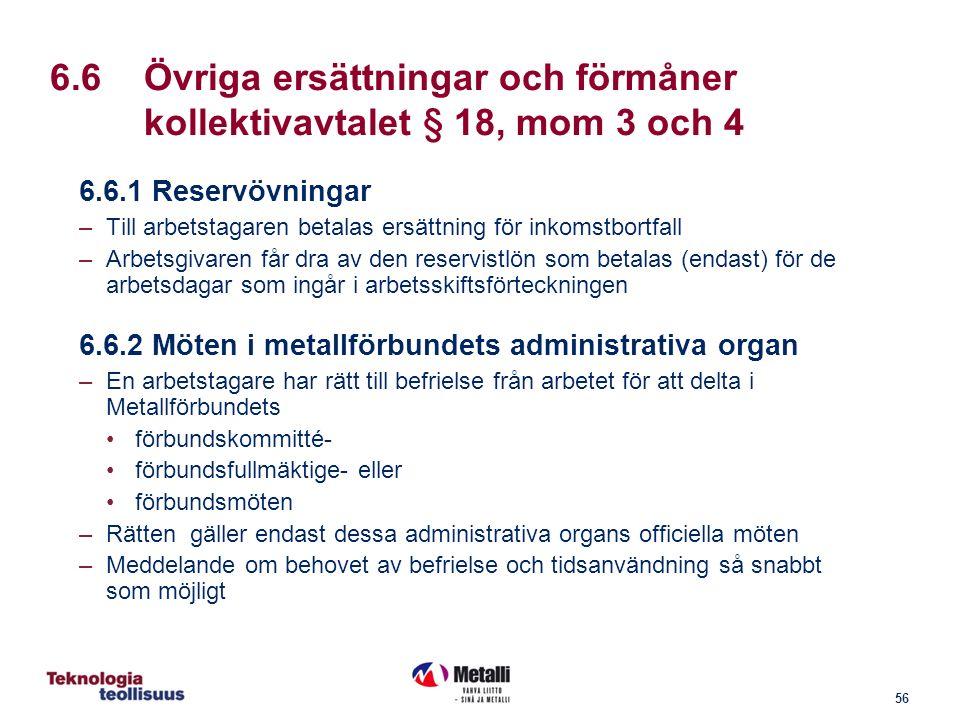 56 6.6Övriga ersättningar och förmåner kollektivavtalet § 18, mom 3 och 4 6.6.1 Reservövningar –Till arbetstagaren betalas ersättning för inkomstbortfall –Arbetsgivaren får dra av den reservistlön som betalas (endast) för de arbetsdagar som ingår i arbetsskiftsförteckningen 6.6.2 Möten i metallförbundets administrativa organ –En arbetstagare har rätt till befrielse från arbetet för att delta i Metallförbundets förbundskommitté- förbundsfullmäktige- eller förbundsmöten –Rätten gäller endast dessa administrativa organs officiella möten –Meddelande om behovet av befrielse och tidsanvändning så snabbt som möjligt