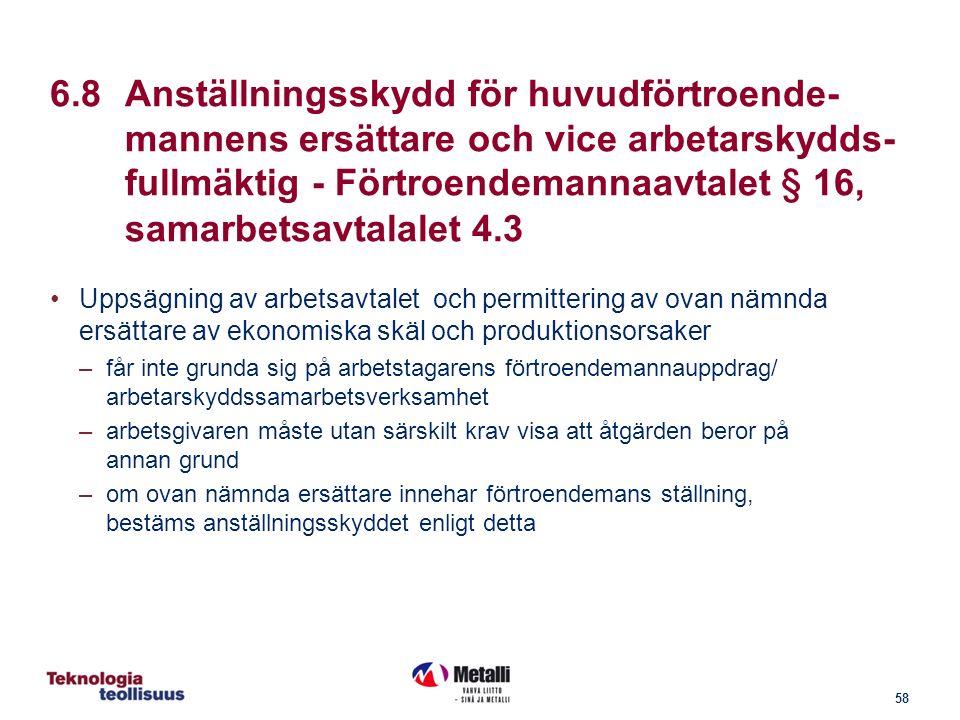 58 6.8Anställningsskydd för huvudförtroende- mannens ersättare och vice arbetarskydds- fullmäktig - Förtroendemannaavtalet § 16, samarbetsavtalalet 4.3 Uppsägning av arbetsavtalet och permittering av ovan nämnda ersättare av ekonomiska skäl och produktionsorsaker –får inte grunda sig på arbetstagarens förtroendemannauppdrag/ arbetarskyddssamarbetsverksamhet –arbetsgivaren måste utan särskilt krav visa att åtgärden beror på annan grund –om ovan nämnda ersättare innehar förtroendemans ställning, bestäms anställningsskyddet enligt detta