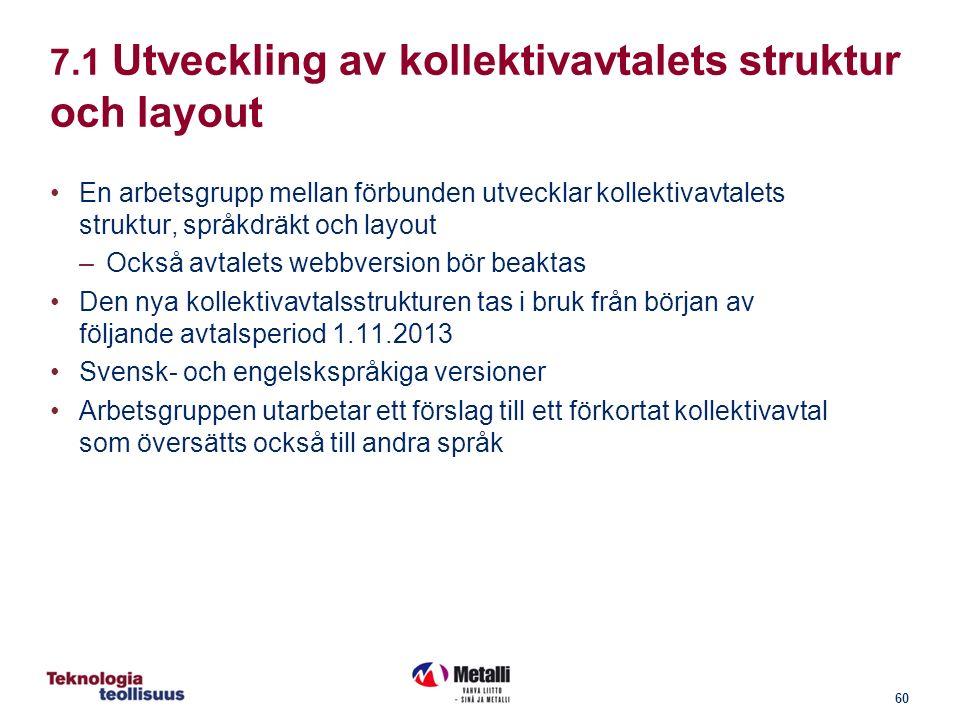 60 7.1 Utveckling av kollektivavtalets struktur och layout En arbetsgrupp mellan förbunden utvecklar kollektivavtalets struktur, språkdräkt och layout –Också avtalets webbversion bör beaktas Den nya kollektivavtalsstrukturen tas i bruk från början av följande avtalsperiod 1.11.2013 Svensk- och engelskspråkiga versioner Arbetsgruppen utarbetar ett förslag till ett förkortat kollektivavtal som översätts också till andra språk