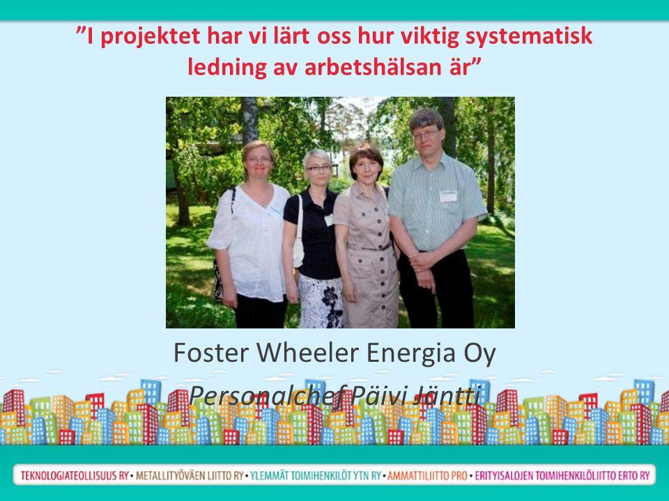 I projektet har vi lärt oss hur viktig systematisk ledning av arbetshälsan är Foster Wheeler Energia Oy Personalchef Päivi Jäntti