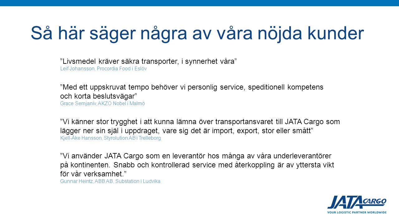 Så här säger några av våra nöjda kunder Livsmedel kräver säkra transporter, i synnerhet våra Leif Johansson, Procordia Food i Eslöv Med ett uppskruvat tempo behöver vi personlig service, speditionell kompetens och korta beslutsvägar Grace Semjaniv, AKZO Nobel i Malmö Vi känner stor trygghet i att kunna lämna över transportansvaret till JATA Cargo som lägger ner sin själ i uppdraget, vare sig det är import, export, stor eller smått Kjell-Åke Hansson, Styrolution AB i Trelleborg Vi använder JATA Cargo som en leverantör hos många av våra underleverantörer på kontinenten.