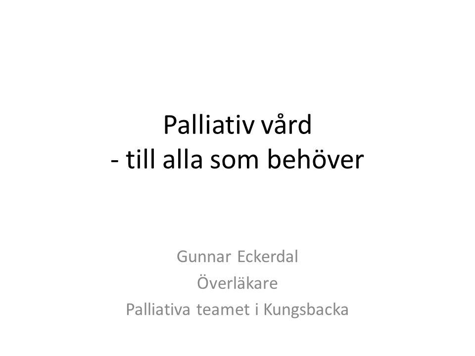 Palliativ vård - till alla som behöver Gunnar Eckerdal Överläkare Palliativa teamet i Kungsbacka