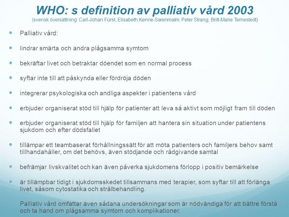 WHO: s definition av palliativ vård 2003 (svensk översättning: Carl-Johan Fürst, Elisabeth Kenne-Sarenmalm, Peter Strang, Britt-Marie Ternestedt) Palliativ vård: lindrar smärta och andra plågsamma symtom bekräftar livet och betraktar döendet som en normal process syftar inte till att påskynda eller fördröja döden integrerar psykologiska och andliga aspekter i patientens vård erbjuder organiserat stöd till hjälp för patienter att leva så aktivt som möjligt fram till döden erbjuder organiserat stöd till hjälp för familjen att hantera sin situation under patientens sjukdom och efter dödsfallet tillämpar ett teambaserat förhållningssätt för att möta patienters och familjers behov samt tillhandahåller, om det behövs, även stödjande och rådgivande samtal befrämjar livskvalitet och kan även påverka sjukdomens förlopp i positiv bemärkelse är tillämpbar tidigt i sjukdomsskedet tillsammans med terapier, som syftar till att förlänga livet, såsom cytostatika och strålbehandling.