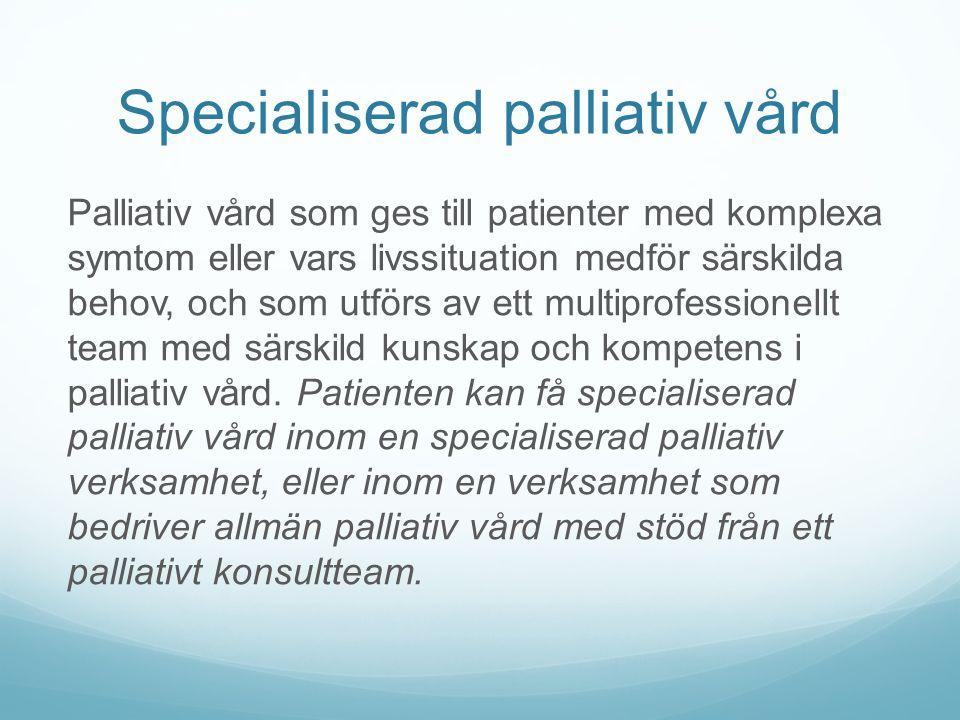 Specialiserad palliativ vård Palliativ vård som ges till patienter med komplexa symtom eller vars livssituation medför särskilda behov, och som utförs av ett multiprofessionellt team med särskild kunskap och kompetens i palliativ vård.