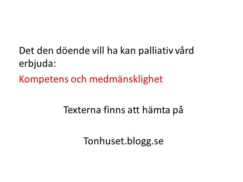 Det den döende vill ha kan palliativ vård erbjuda: Kompetens och medmänsklighet Texterna finns att hämta på Tonhuset.blogg.se