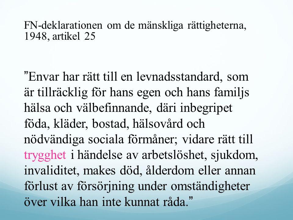 FN-deklarationen om de mänskliga rättigheterna, 1948, artikel 25 Envar har rätt till en levnadsstandard, som är tillräcklig för hans egen och hans familjs hälsa och välbefinnande, däri inbegripet föda, kläder, bostad, hälsovård och nödvändiga sociala förmåner; vidare rätt till trygghet i händelse av arbetslöshet, sjukdom, invaliditet, makes död, ålderdom eller annan förlust av försörjning under omständigheter över vilka han inte kunnat råda.