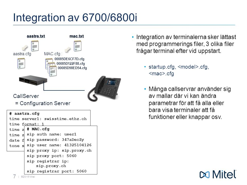 | ©2015 Mitel Integration av 6700/6800i 7 = Configuration Server aastra.cfgMAC.cfg : 00085DE6CF7D.cfg 00085D122F88.cfg 00085D98ED54.cfg # aastra.cfg time server1: swisstime.ethz.ch time format: 1 time zone name: CH-Zurich time zone code: CET date format: 10 tone set: Europe # MAC.cfg sip auth name: user1 sip password: 347aDecZy sip user name: 41325104126 sip proxy ip: sip.proxy.ch sip proxy port: 5060 sip registrar ip: sip.proxy.ch sip registrar port: 5060 CallServeraastra.txtmac.txt Integration av terminalerna sker lättast med programmerings filer, 3 olika filer frågar terminal efter vid uppstart.