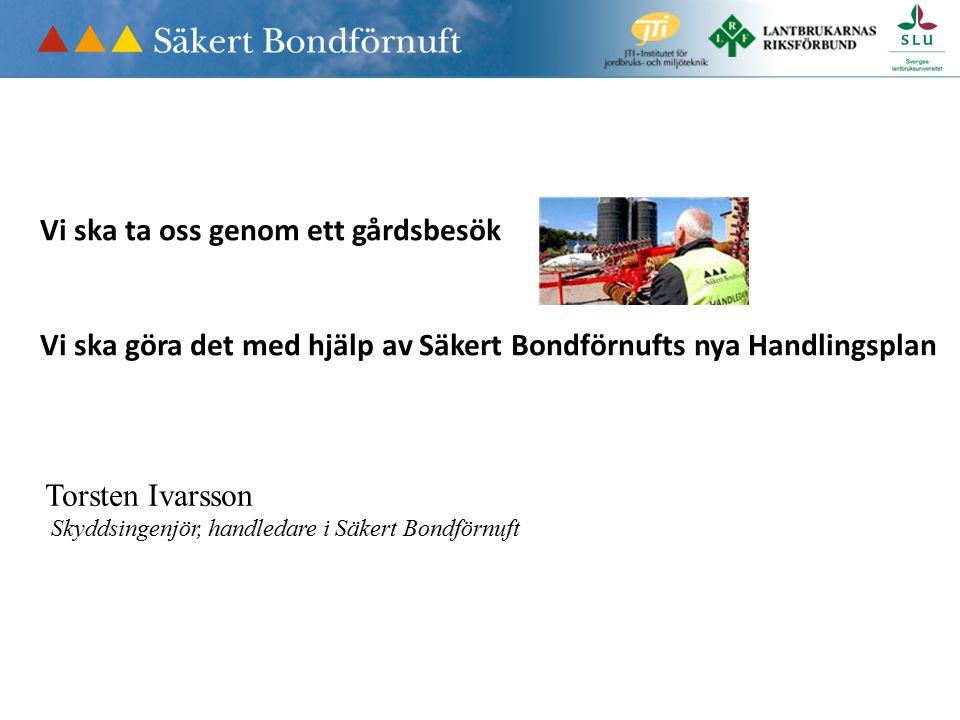 Vi ska ta oss genom ett gårdsbesök Vi ska göra det med hjälp av Säkert Bondförnufts nya Handlingsplan Torsten Ivarsson Skyddsingenjör, handledare i Säkert Bondförnuft
