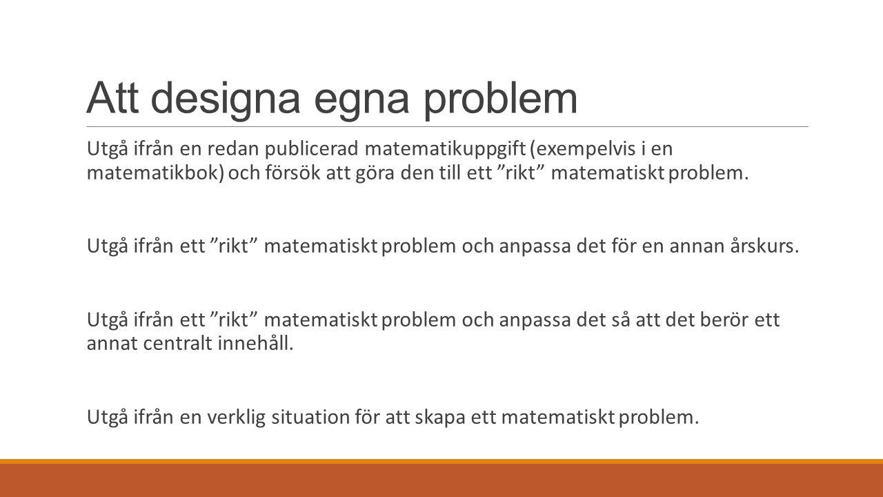 Att designa egna problem Utgå ifrån en redan publicerad matematikuppgift (exempelvis i en matematikbok) och försök att göra den till ett rikt matematiskt problem.