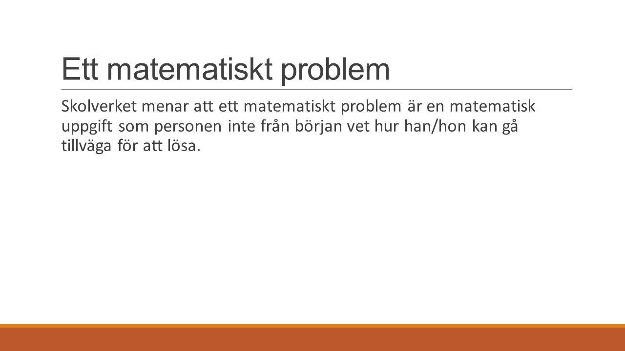 Ett matematiskt problem Skolverket menar att ett matematiskt problem är en matematisk uppgift som personen inte från början vet hur han/hon kan gå tillväga för att lösa.