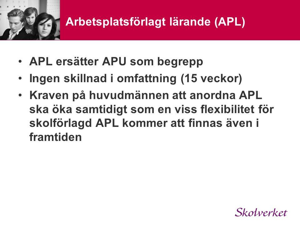 Arbetsplatsförlagt lärande (APL) APL ersätter APU som begrepp Ingen skillnad i omfattning (15 veckor) Kraven på huvudmännen att anordna APL ska öka samtidigt som en viss flexibilitet för skolförlagd APL kommer att finnas även i framtiden