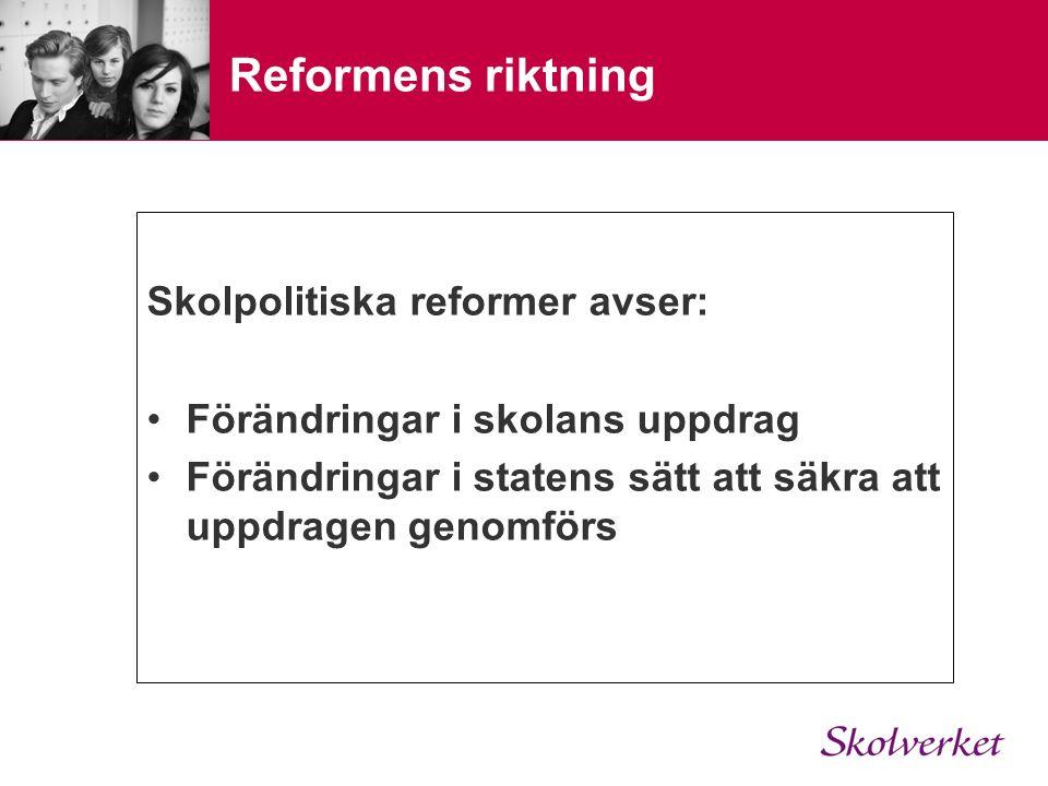 Reformens riktning Skolpolitiska reformer avser: Förändringar i skolans uppdrag Förändringar i statens sätt att säkra att uppdragen genomförs