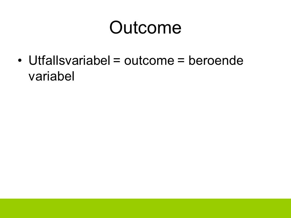 Outcome Utfallsvariabel = outcome = beroende variabel