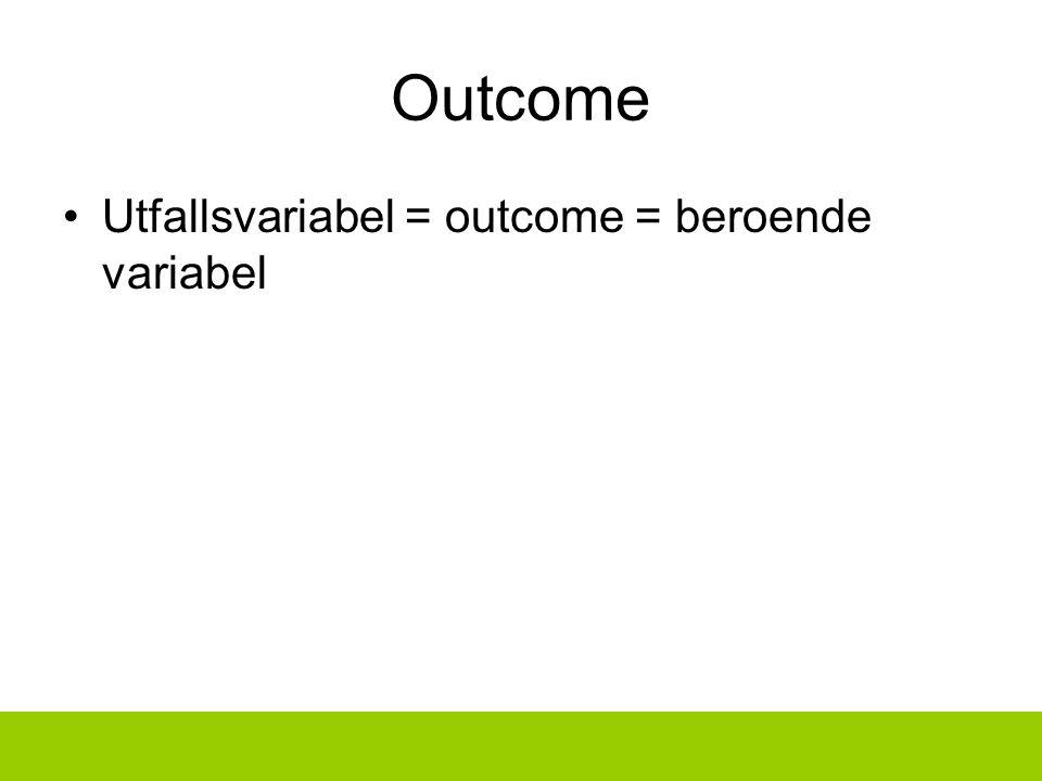 Outcome Utfallsvariabel = outcome = beroende variabel