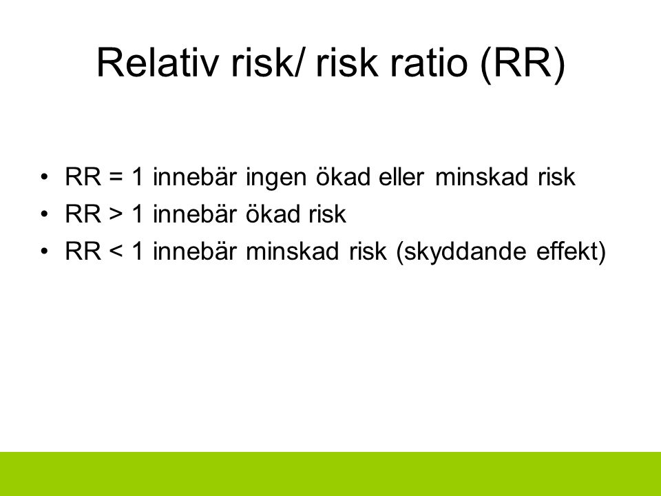 Relativ risk/ risk ratio (RR) RR = 1 innebär ingen ökad eller minskad risk RR > 1 innebär ökad risk RR < 1 innebär minskad risk (skyddande effekt)