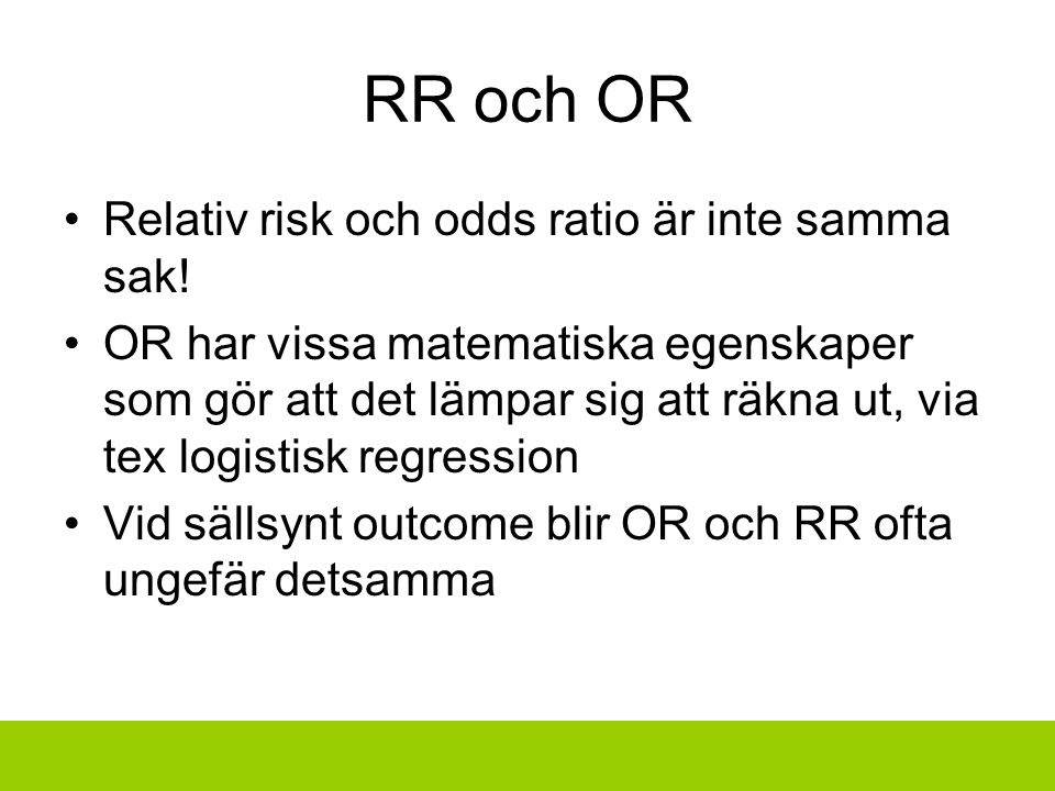 RR och OR Relativ risk och odds ratio är inte samma sak! OR har vissa matematiska egenskaper som gör att det lämpar sig att räkna ut, via tex logistis