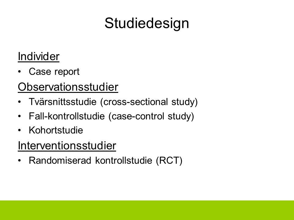 Studiedesign Individer Case report Observationsstudier Tvärsnittsstudie (cross-sectional study) Fall-kontrollstudie (case-control study) Kohortstudie Interventionsstudier Randomiserad kontrollstudie (RCT)