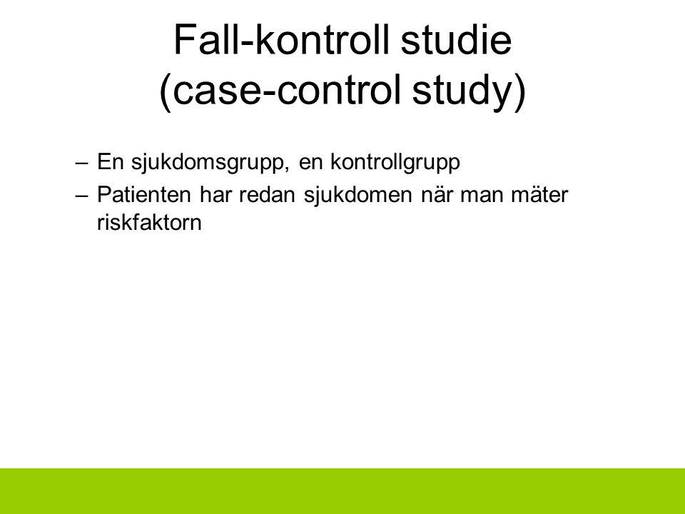Fall-kontroll studie (case-control study) –En sjukdomsgrupp, en kontrollgrupp –Patienten har redan sjukdomen när man mäter riskfaktorn