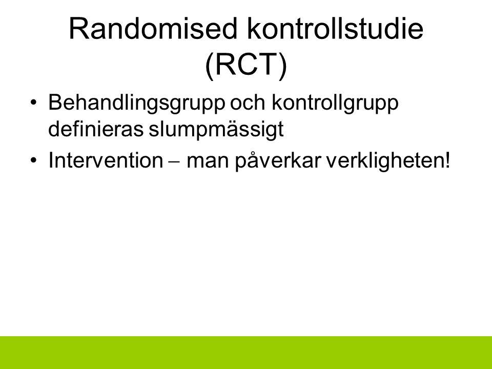 Randomised kontrollstudie (RCT) Behandlingsgrupp och kontrollgrupp definieras slumpmässigt Intervention  man påverkar verkligheten!