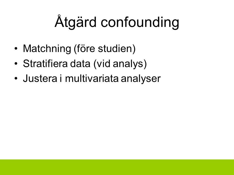 Åtgärd confounding Matchning (före studien) Stratifiera data (vid analys) Justera i multivariata analyser