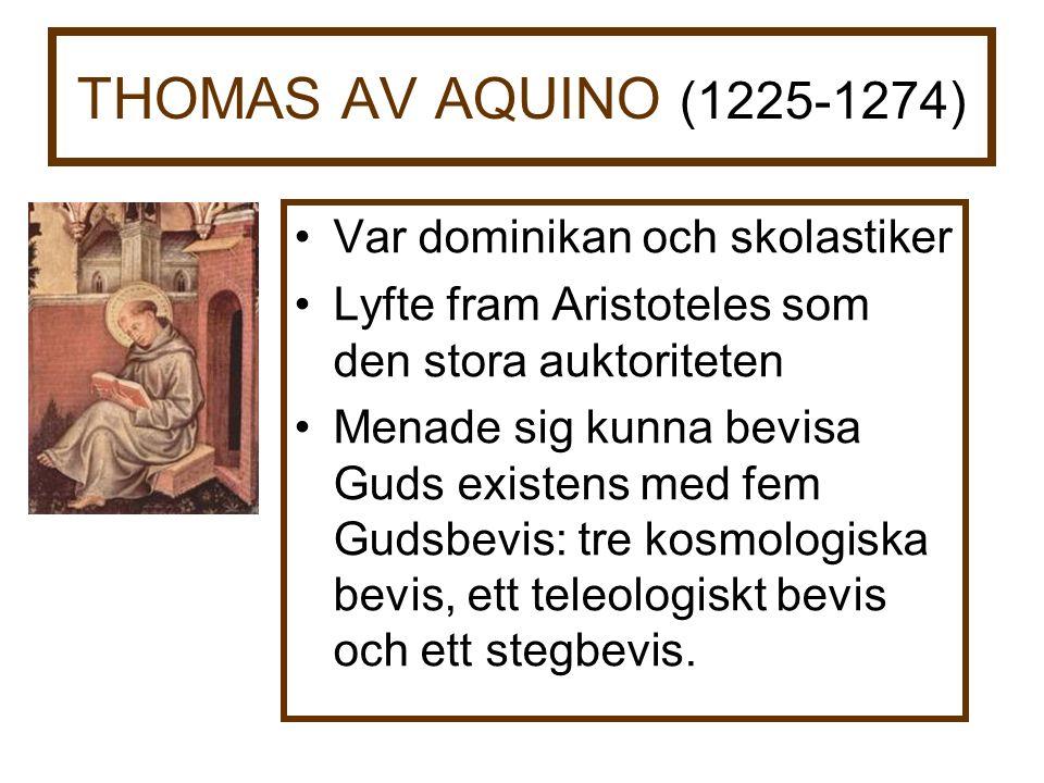 THOMAS AV AQUINO (1225-1274) Var dominikan och skolastiker Lyfte fram Aristoteles som den stora auktoriteten Menade sig kunna bevisa Guds existens med fem Gudsbevis: tre kosmologiska bevis, ett teleologiskt bevis och ett stegbevis.
