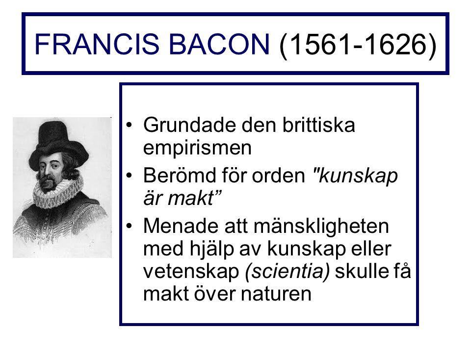 FRANCIS BACON (1561-1626) Grundade den brittiska empirismen Berömd för orden kunskap är makt Menade att mänskligheten med hjälp av kunskap eller vetenskap (scientia) skulle få makt över naturen