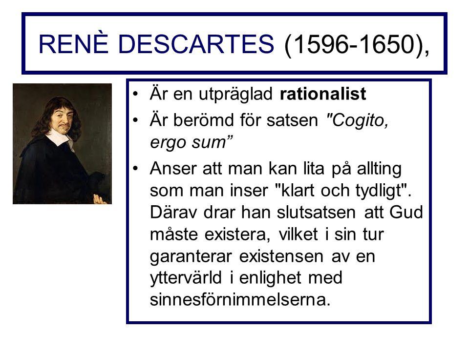 RENÈ DESCARTES (1596-1650), Är en utpräglad rationalist Är berömd för satsen Cogito, ergo sum Anser att man kan lita på allting som man inser klart och tydligt .