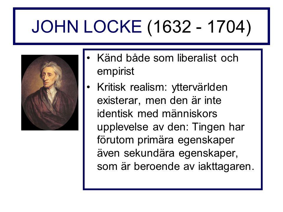 JOHN LOCKE (1632 - 1704) Känd både som liberalist och empirist Kritisk realism: yttervärlden existerar, men den är inte identisk med människors upplevelse av den: Tingen har förutom primära egenskaper även sekundära egenskaper, som är beroende av iakttagaren.