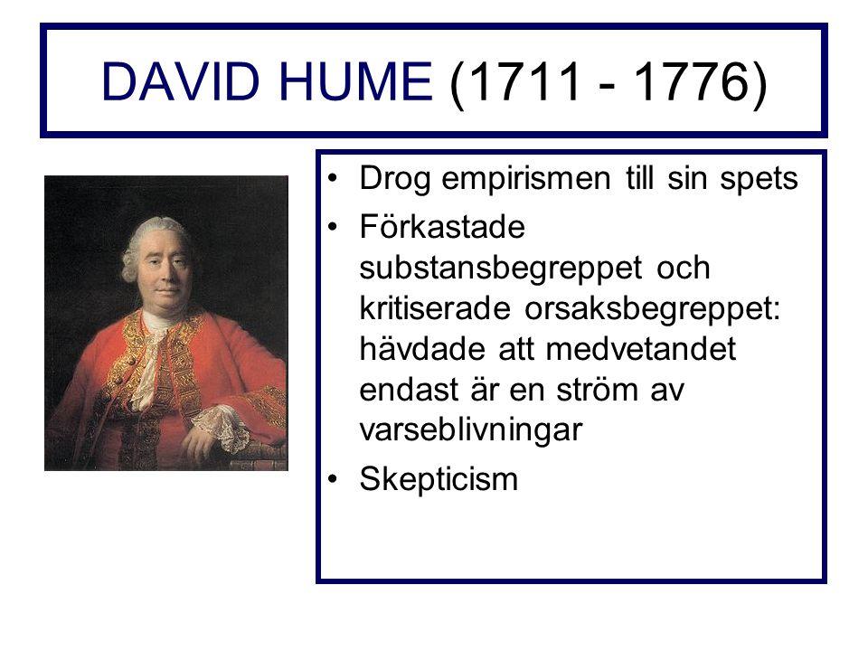DAVID HUME (1711 - 1776) Drog empirismen till sin spets Förkastade substansbegreppet och kritiserade orsaksbegreppet: hävdade att medvetandet endast är en ström av varseblivningar Skepticism