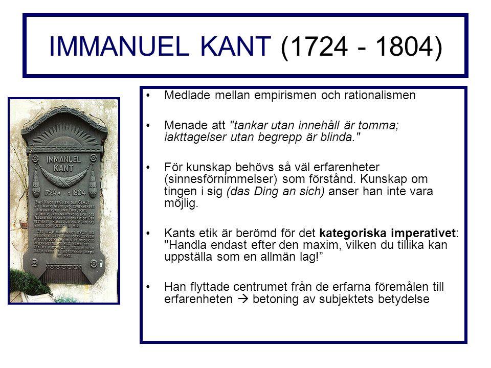 IMMANUEL KANT (1724 - 1804) Medlade mellan empirismen och rationalismen Menade att tankar utan innehåll är tomma; iakttagelser utan begrepp är blinda. För kunskap behövs så väl erfarenheter (sinnesförnimmelser) som förstånd.