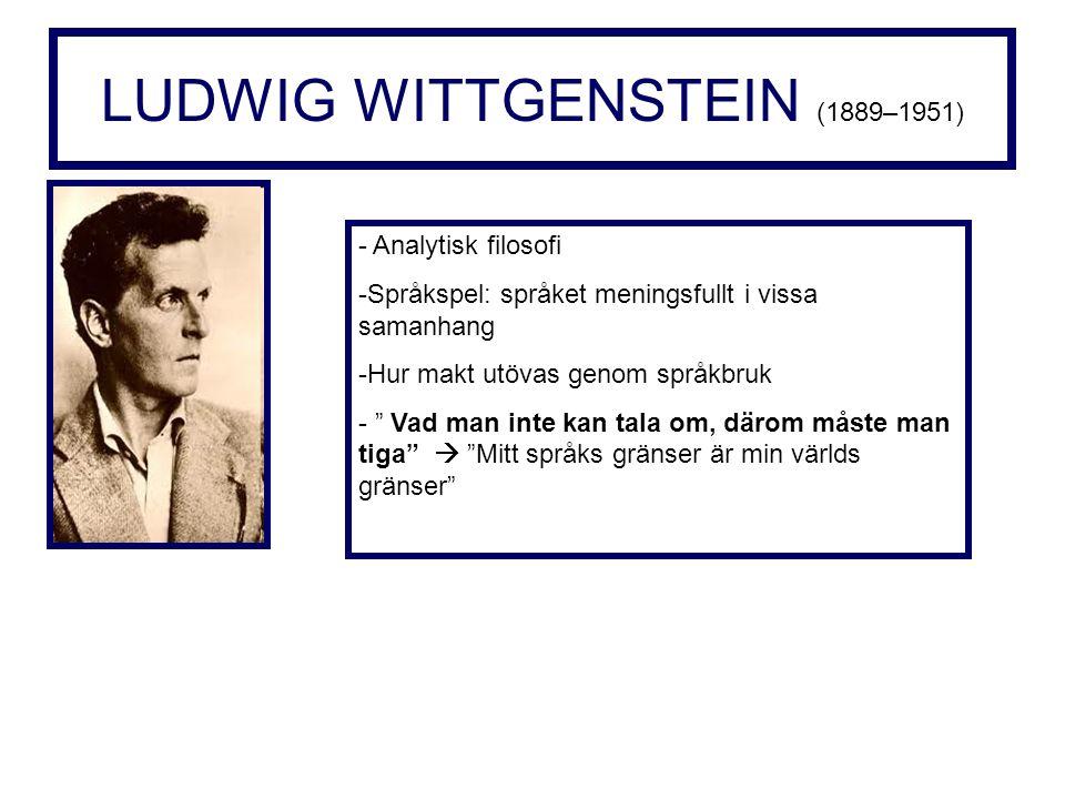 LUDWIG WITTGENSTEIN (1889–1951) - Analytisk filosofi -Språkspel: språket meningsfullt i vissa samanhang -Hur makt utövas genom språkbruk - Vad man inte kan tala om, därom måste man tiga  Mitt språks gränser är min världs gränser