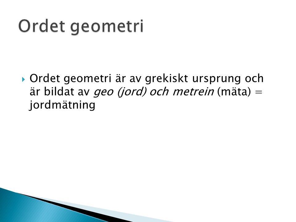  Ordet geometri är av grekiskt ursprung och är bildat av geo (jord) och metrein (mäta) = jordmätning