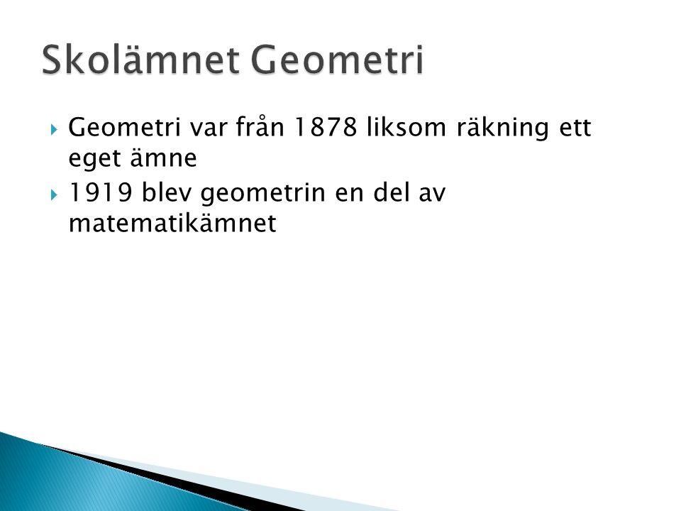  Geometri var från 1878 liksom räkning ett eget ämne  1919 blev geometrin en del av matematikämnet