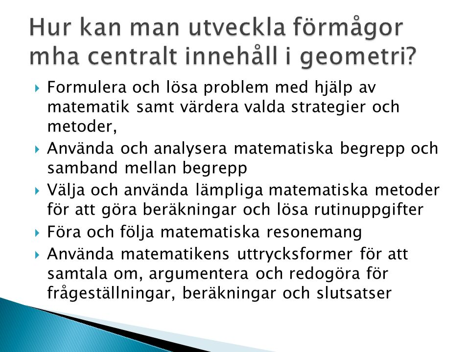  Formulera och lösa problem med hjälp av matematik samt värdera valda strategier och metoder,  Använda och analysera matematiska begrepp och samband mellan begrepp  Välja och använda lämpliga matematiska metoder för att göra beräkningar och lösa rutinuppgifter  Föra och följa matematiska resonemang  Använda matematikens uttrycksformer för att samtala om, argumentera och redogöra för frågeställningar, beräkningar och slutsatser