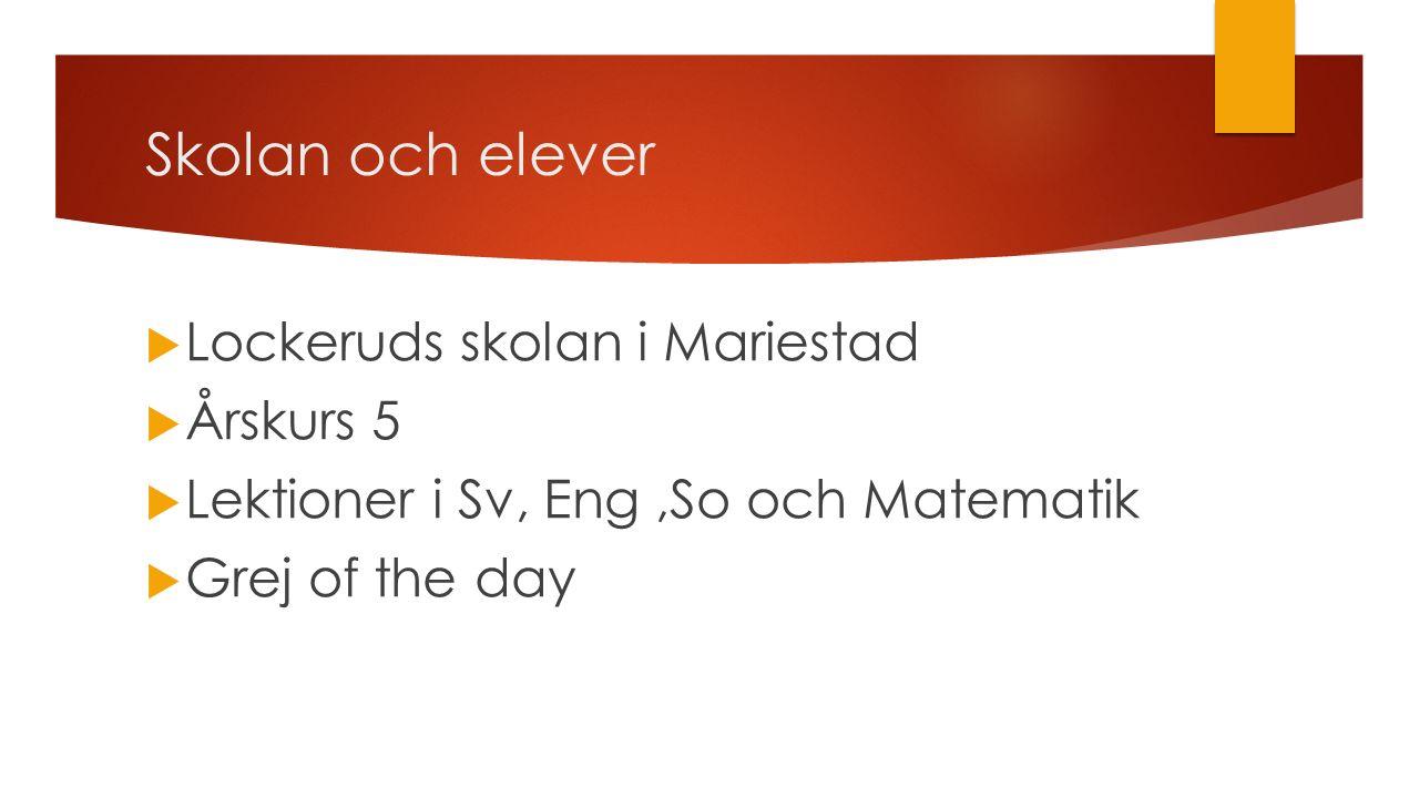 Skolan och elever  Lockeruds skolan i Mariestad  Årskurs 5  Lektioner i Sv, Eng,So och Matematik  Grej of the day