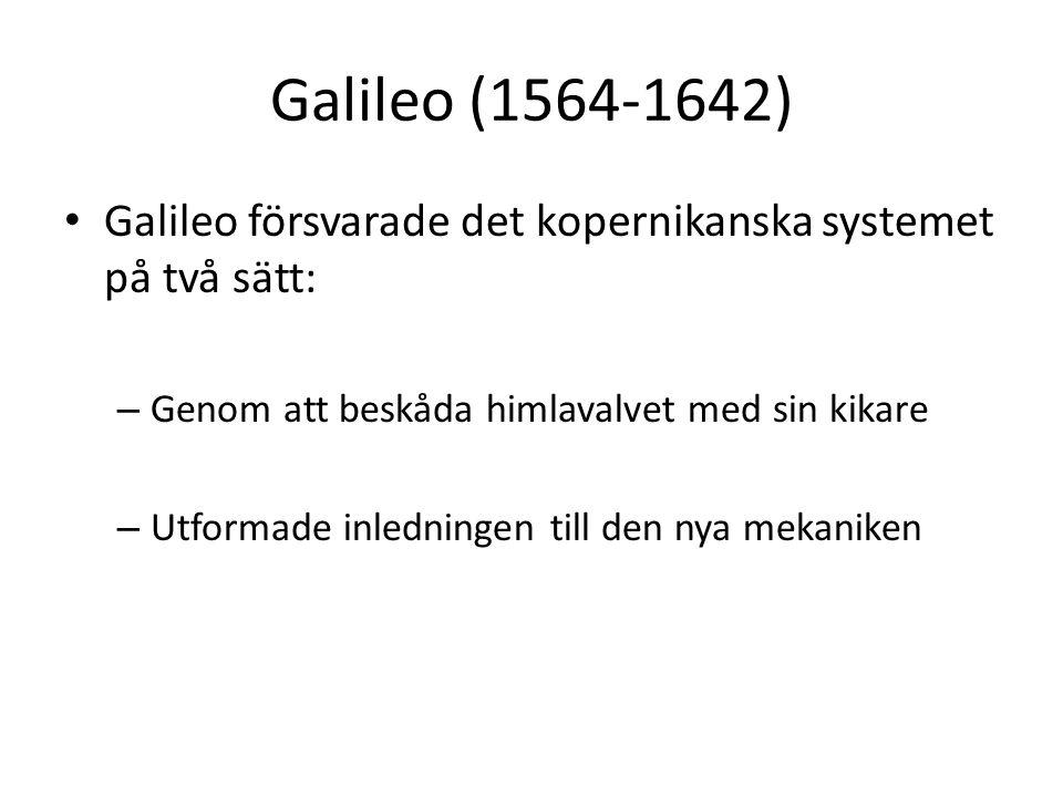Galileo (1564-1642) Galileo försvarade det kopernikanska systemet på två sätt: – Genom att beskåda himlavalvet med sin kikare – Utformade inledningen till den nya mekaniken