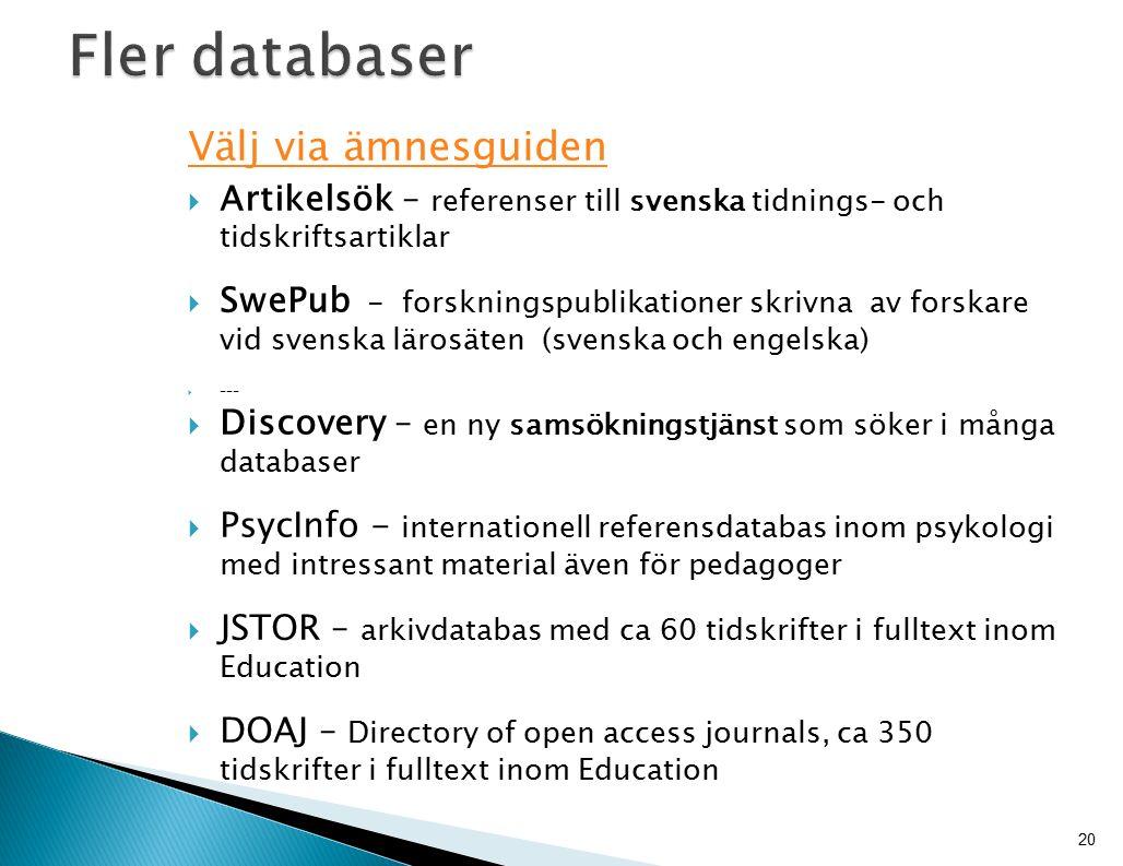 Välj via ämnesguiden  Artikelsök – referenser till svenska tidnings- och tidskriftsartiklar  SwePub - forskningspublikationer skrivna av forskare vid svenska lärosäten (svenska och engelska)  ---  Discovery – en ny samsökningstjänst som söker i många databaser  PsycInfo - internationell referensdatabas inom psykologi med intressant material även för pedagoger  JSTOR – arkivdatabas med ca 60 tidskrifter i fulltext inom Education  DOAJ – Directory of open access journals, ca 350 tidskrifter i fulltext inom Education 20
