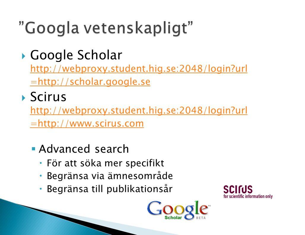  Google Scholar http://webproxy.student.hig.se:2048/login?url =http://scholar.google.se http://webproxy.student.hig.se:2048/login?url =http://scholar.google.se  Scirus http://webproxy.student.hig.se:2048/login?url =http://www.scirus.com http://webproxy.student.hig.se:2048/login?url =http://www.scirus.com  Advanced search  För att söka mer specifikt  Begränsa via ämnesområde  Begränsa till publikationsår