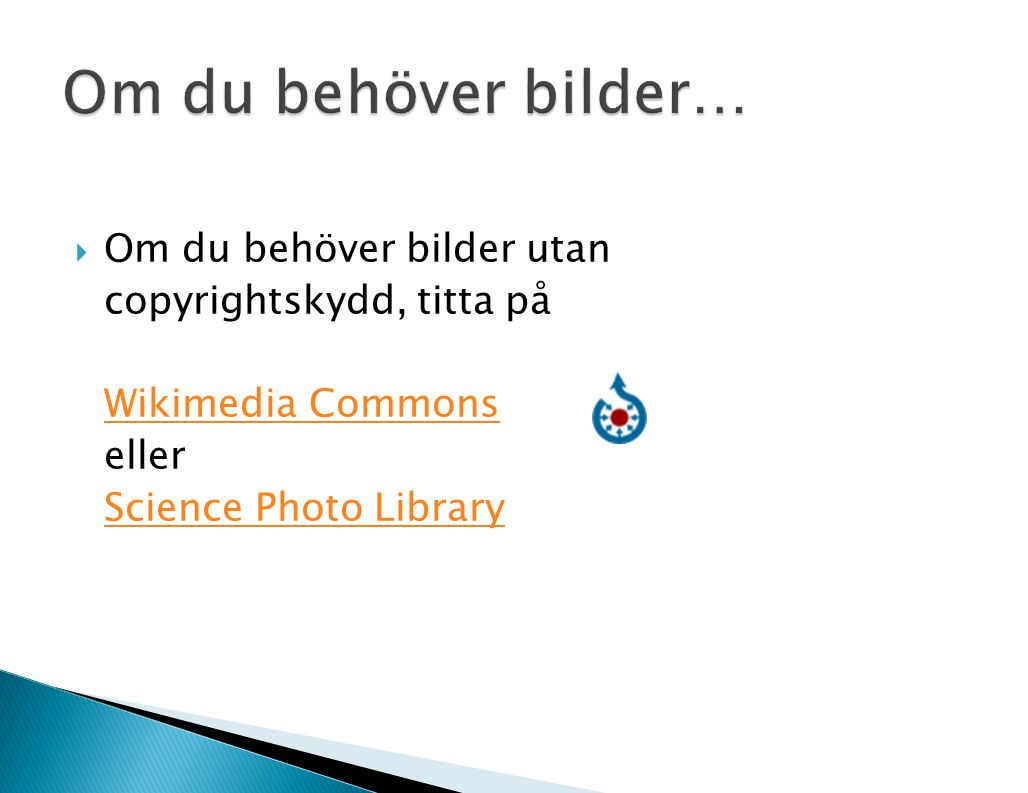  Om du behöver bilder utan copyrightskydd, titta på Wikimedia Commons eller Science Photo Library